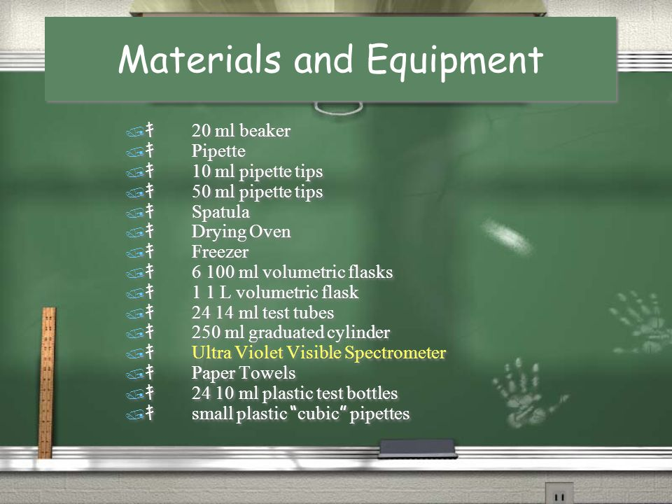 Materials and Equipment Materials and Equipment 20 ml beaker Pipette 10 ml pipette tips 50 ml pipette tips Spatula Drying Oven Freezer 6 100 ml volumetric flasks 1 1 L volumetric flask 24 14 ml test tubes 250 ml graduated cylinder Ultra Violet Visible Spectrometer Paper Towels 24 10 ml plastic test bottles small plastic cubic pipettes 20 ml beaker Pipette 10 ml pipette tips 50 ml pipette tips Spatula Drying Oven Freezer 6 100 ml volumetric flasks 1 1 L volumetric flask 24 14 ml test tubes 250 ml graduated cylinder Ultra Violet Visible Spectrometer Paper Towels 24 10 ml plastic test bottles small plastic cubic pipettes