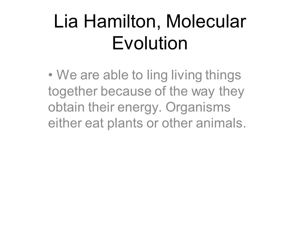 Lia Hamilton, Molecular Evolution We are able to ling living things together because of the way they obtain their energy. Organisms either eat plants