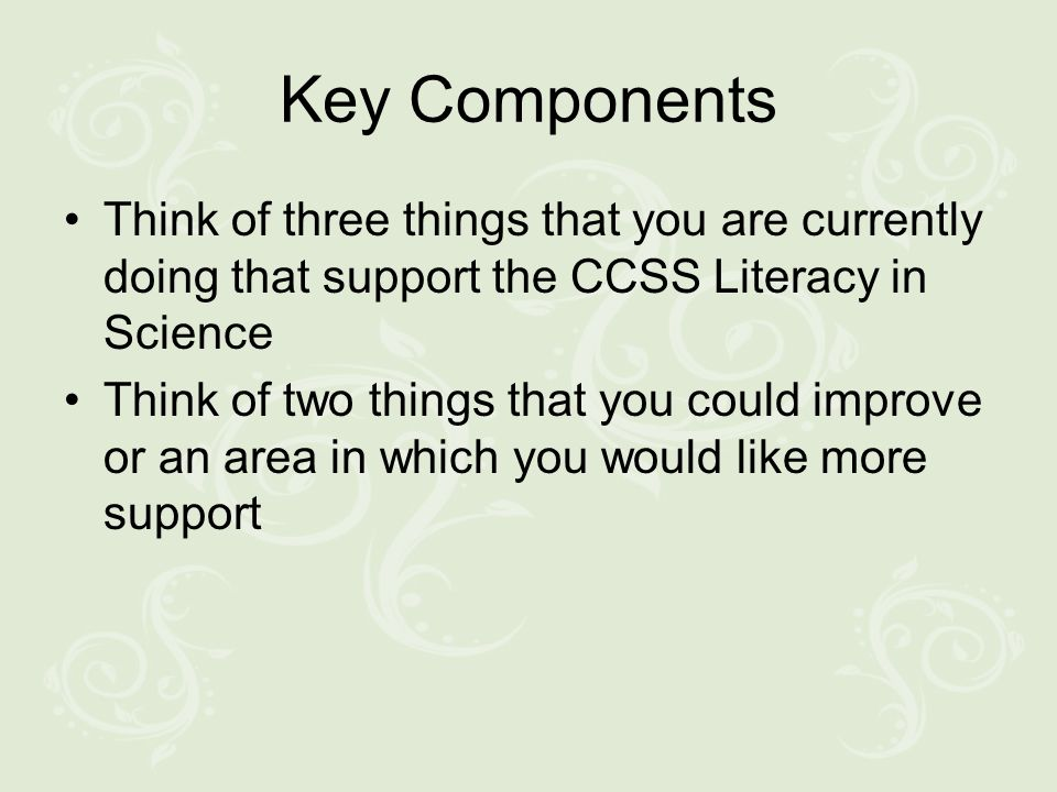 Key Components Think of three things that you are currently doing that support the CCSS Literacy in Science Think of two things that you could improve or an area in which you would like more support