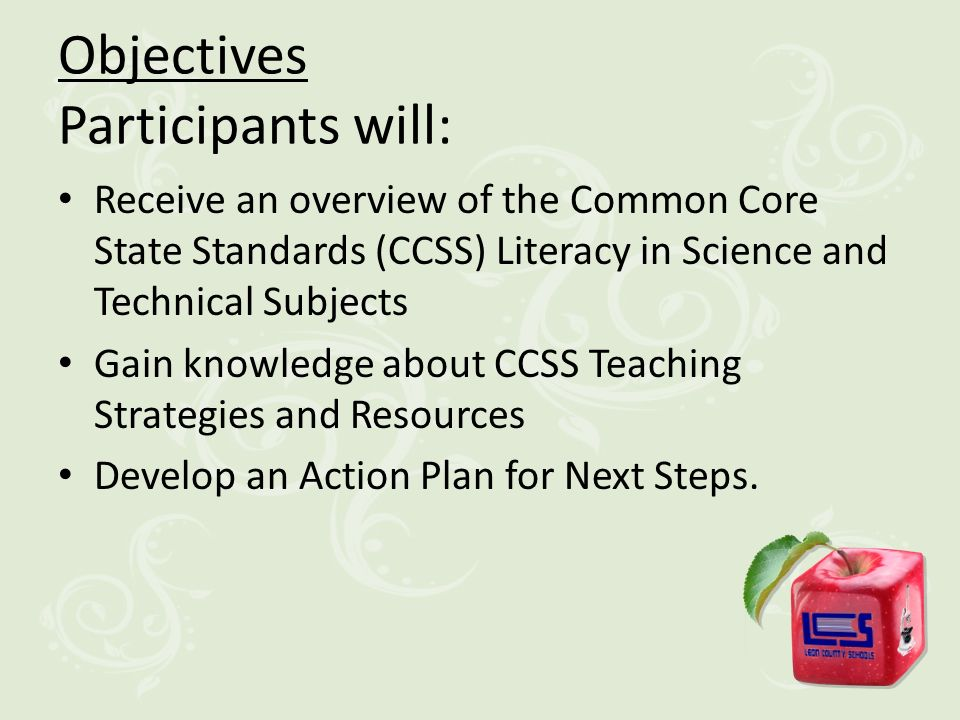 Objectives Participants will: Receive an overview of the Common Core State Standards (CCSS) Literacy in Science and Technical Subjects Gain knowledge about CCSS Teaching Strategies and Resources Develop an Action Plan for Next Steps.