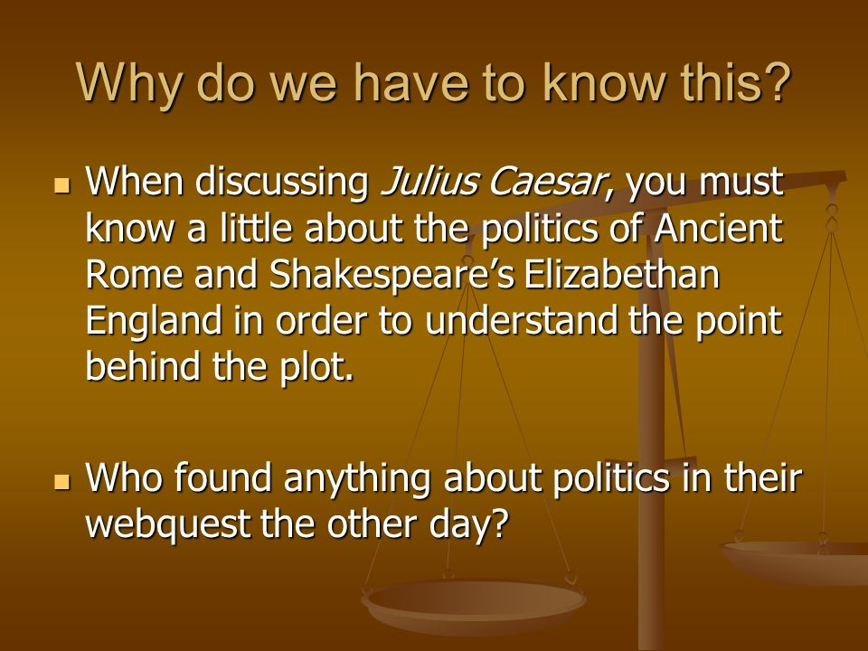 Why do we have to know this? When discussing Julius Caesar, you must know a little about the politics of Ancient Rome and Shakespeares Elizabethan Eng