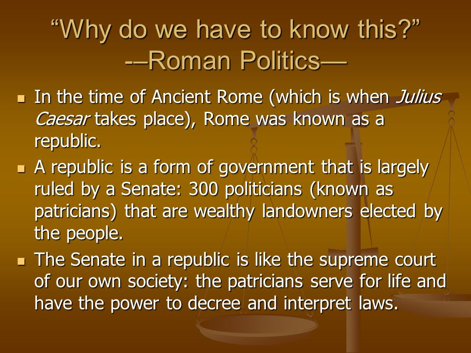 Why do we have to know this? -–Roman Politics In the time of Ancient Rome (which is when Julius Caesar takes place), Rome was known as a republic. In