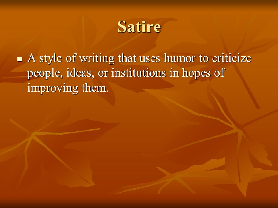 Satire A style of writing that uses humor to criticize people, ideas, or institutions in hopes of improving them. A style of writing that uses humor t