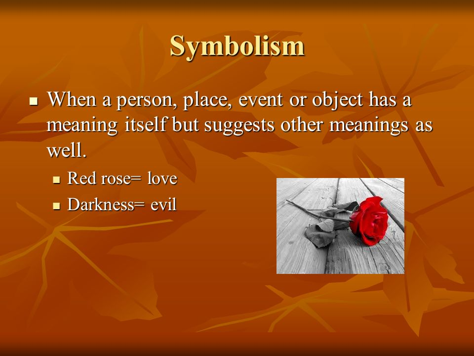 Symbolism When a person, place, event or object has a meaning itself but suggests other meanings as well. When a person, place, event or object has a