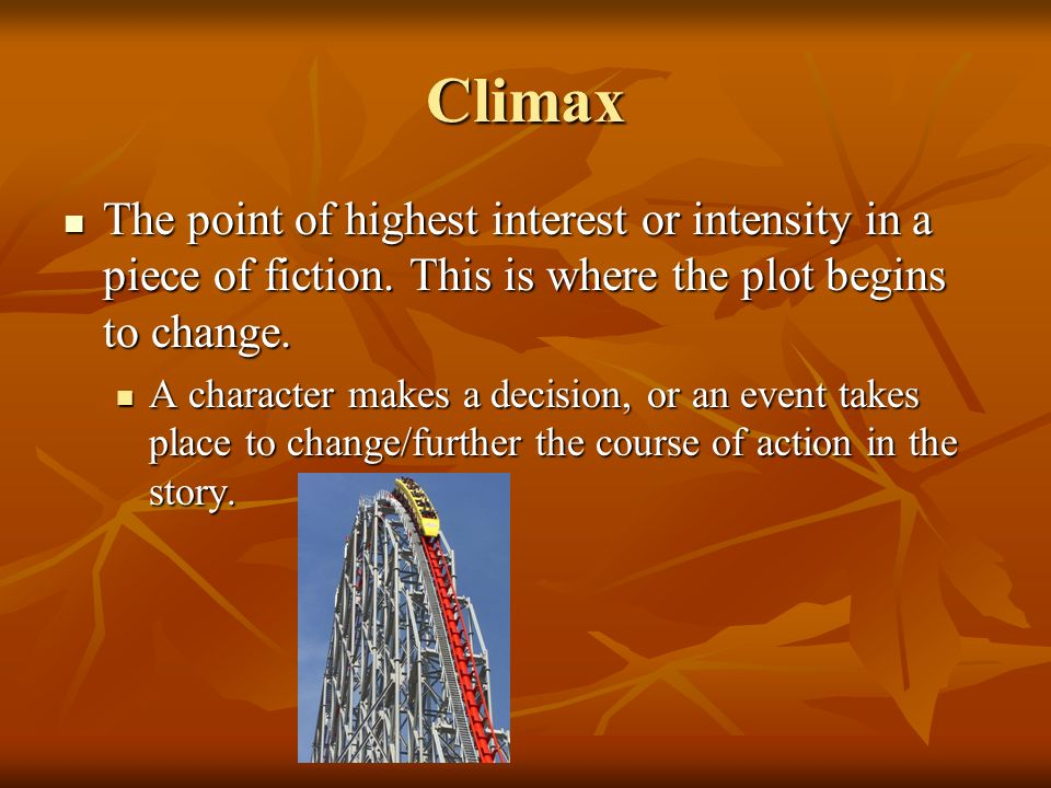 Climax The point of highest interest or intensity in a piece of fiction. This is where the plot begins to change. The point of highest interest or int