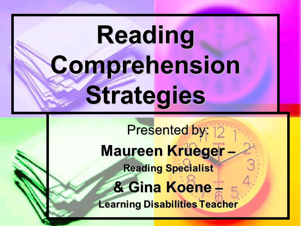 Reading Comprehension Strategies Presented by: Maureen Krueger – Reading Specialist & Gina Koene – Learning Disabilities Teacher