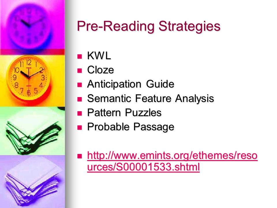 Pre-Reading Strategies KWL KWL Cloze Cloze Anticipation Guide Anticipation Guide Semantic Feature Analysis Semantic Feature Analysis Pattern Puzzles P