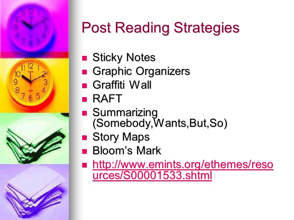 Post Reading Strategies Sticky Notes Sticky Notes Graphic Organizers Graphic Organizers Graffiti Wall Graffiti Wall RAFT RAFT Summarizing (Somebody,Wants,But,So) Summarizing (Somebody,Wants,But,So) Story Maps Story Maps Blooms Mark Blooms Mark http://www.emints.org/ethemes/reso urces/S00001533.shtml http://www.emints.org/ethemes/reso urces/S00001533.shtml http://www.emints.org/ethemes/reso urces/S00001533.shtml http://www.emints.org/ethemes/reso urces/S00001533.shtml