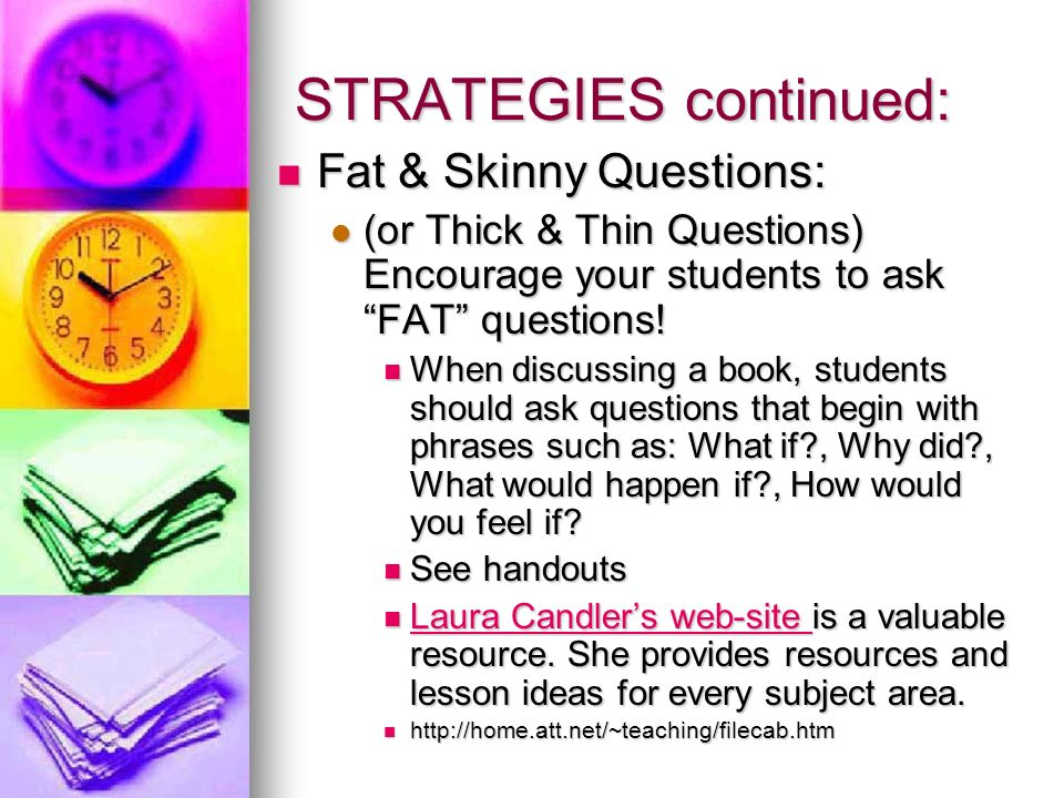 STRATEGIES continued: Fat & Skinny Questions: Fat & Skinny Questions: (or Thick & Thin Questions) Encourage your students to ask FAT questions.