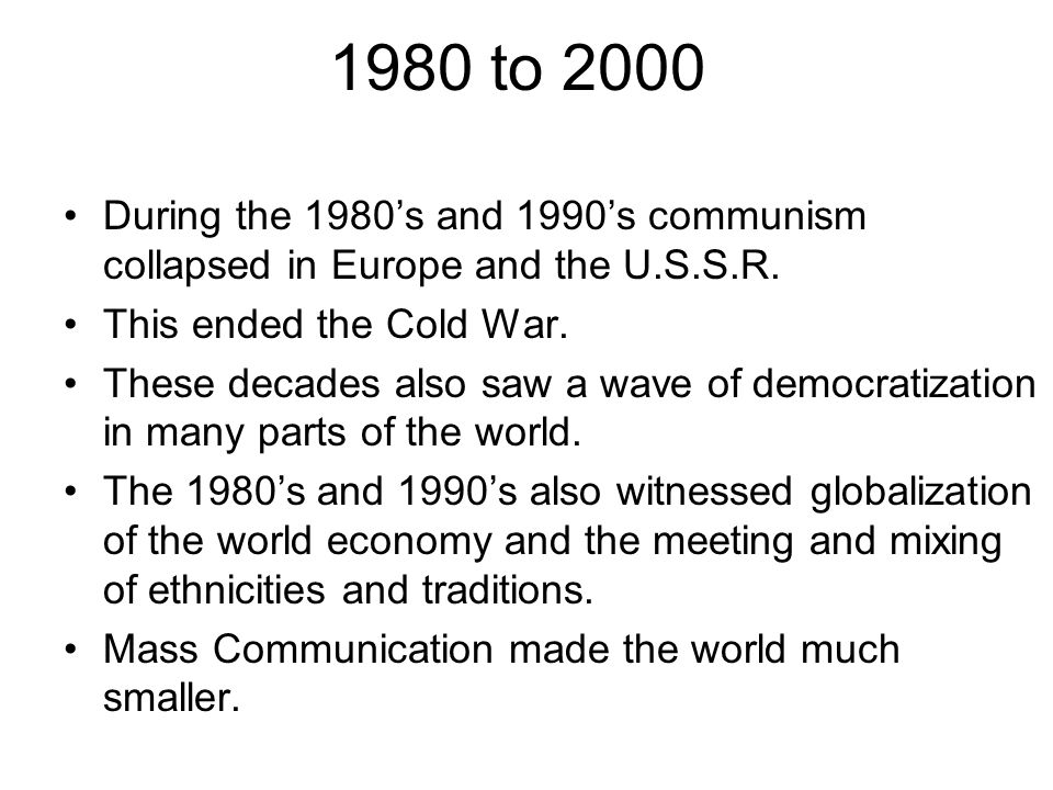 1980 to 2000 During the 1980s and 1990s communism collapsed in Europe and the U.S.S.R.