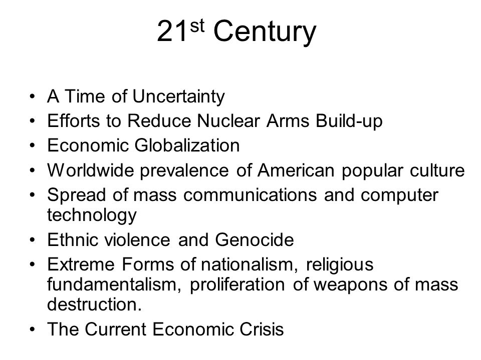 21 st Century A Time of Uncertainty Efforts to Reduce Nuclear Arms Build-up Economic Globalization Worldwide prevalence of American popular culture Spread of mass communications and computer technology Ethnic violence and Genocide Extreme Forms of nationalism, religious fundamentalism, proliferation of weapons of mass destruction.