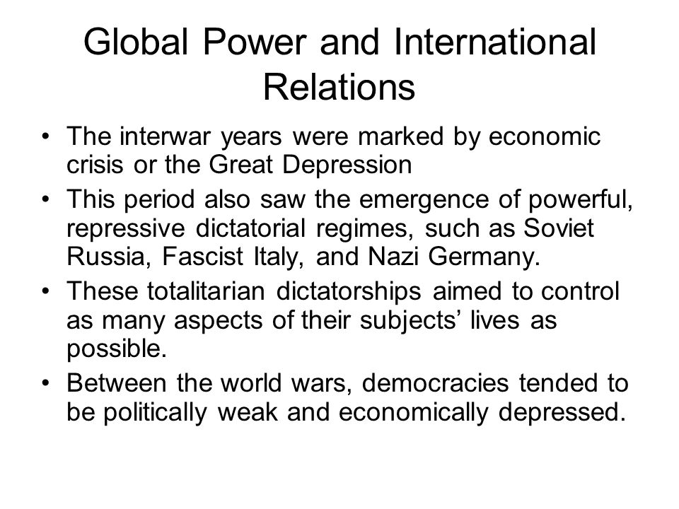 Global Power and International Relations The interwar years were marked by economic crisis or the Great Depression This period also saw the emergence of powerful, repressive dictatorial regimes, such as Soviet Russia, Fascist Italy, and Nazi Germany.