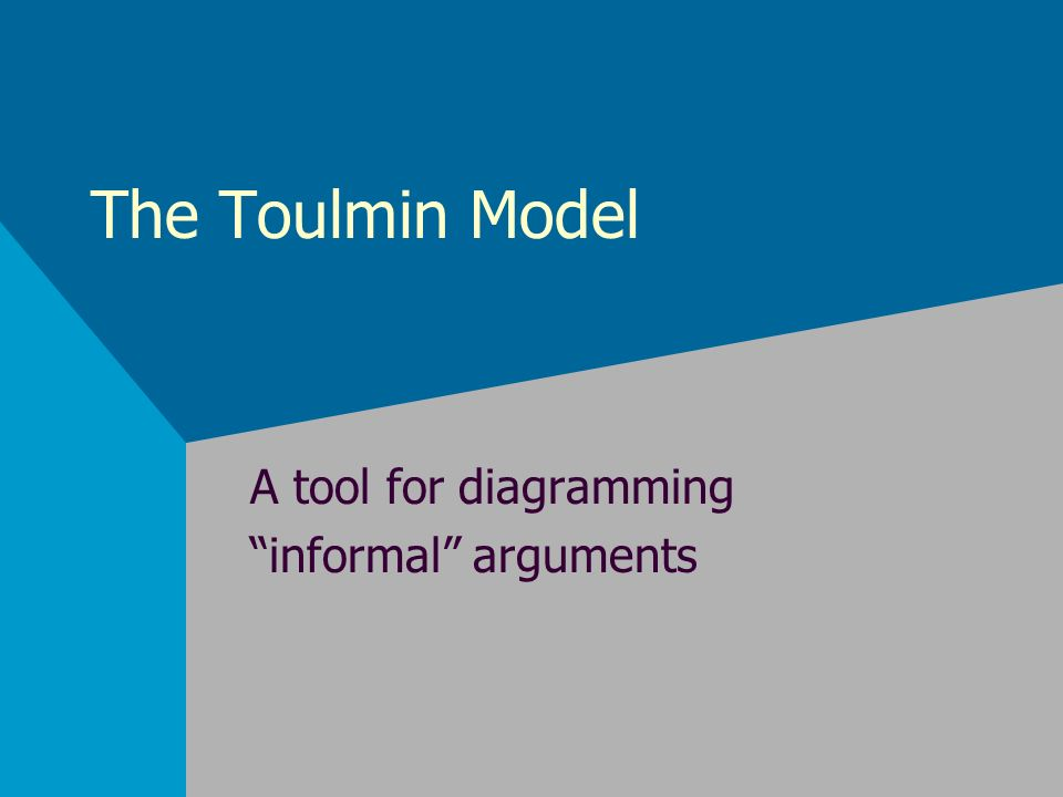 The Toulmin Model A tool for diagramming informal arguments