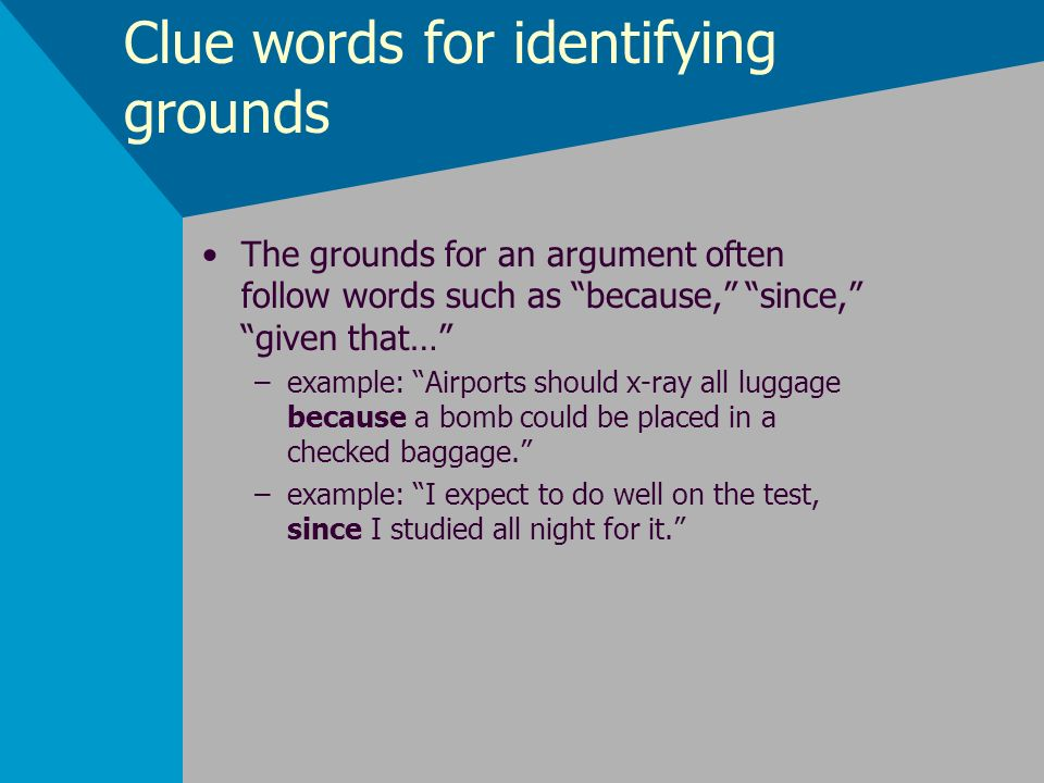 Clue words for identifying grounds The grounds for an argument often follow words such as because, since, given that… –example: Airports should x-ray