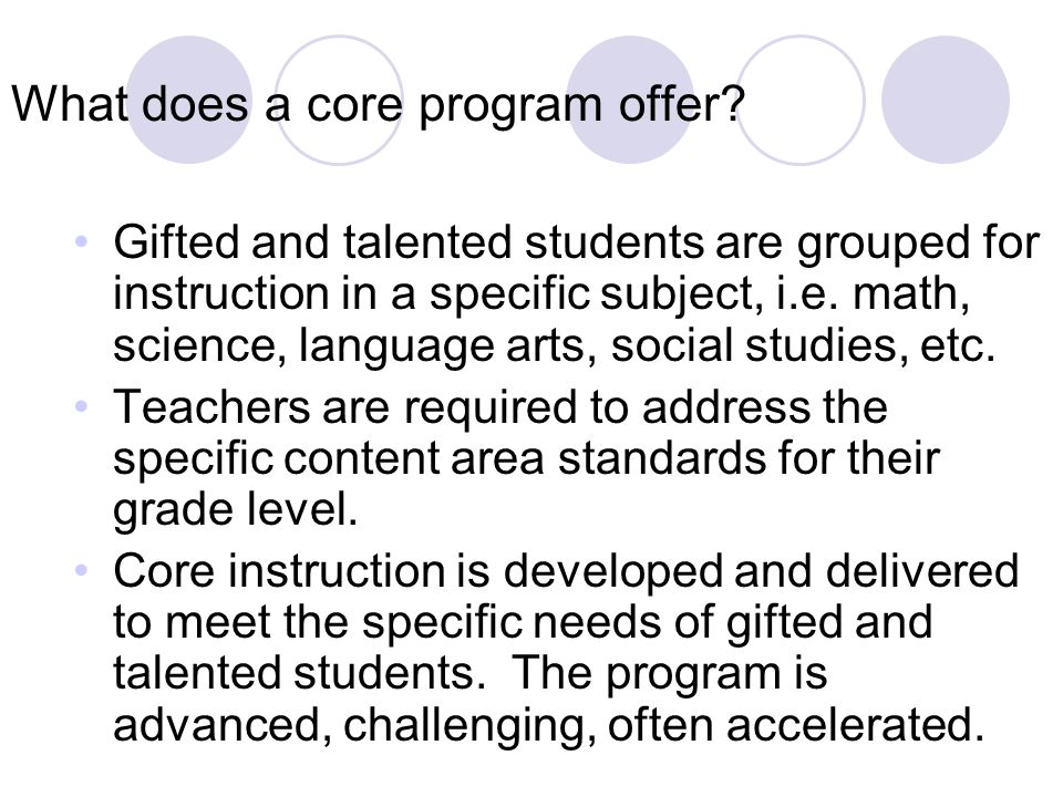 What does a core program offer? Gifted and talented students are grouped for instruction in a specific subject, i.e. math, science, language arts, soc