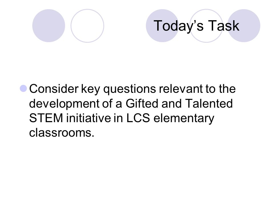 Todays Task Consider key questions relevant to the development of a Gifted and Talented STEM initiative in LCS elementary classrooms.