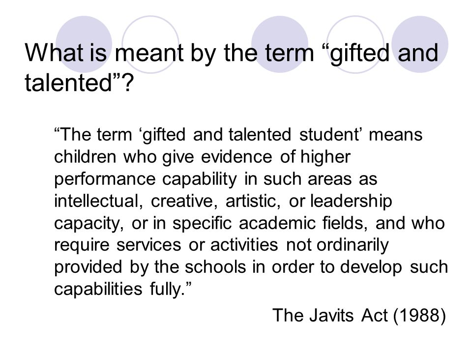 What is meant by the term gifted and talented? The term gifted and talented student means children who give evidence of higher performance capability