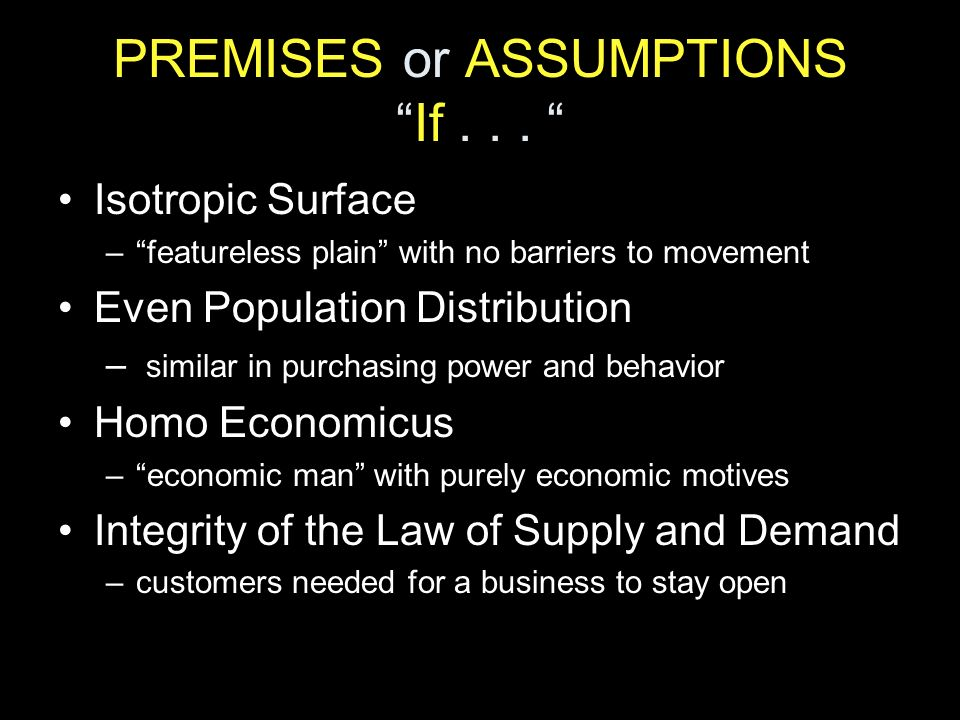 PREMISES or ASSUMPTIONSIf... Isotropic Surface –featureless plain with no barriers to movement Even Population Distribution – similar in purchasing po