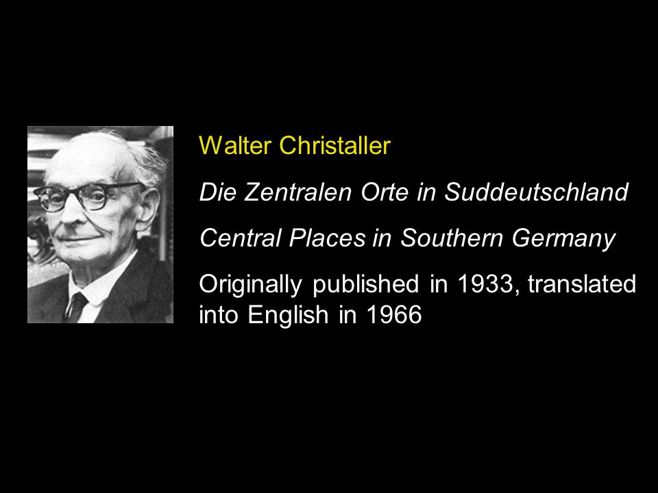 Walter Christaller Die Zentralen Orte in Suddeutschland Central Places in Southern Germany Originally published in 1933, translated into English in 19