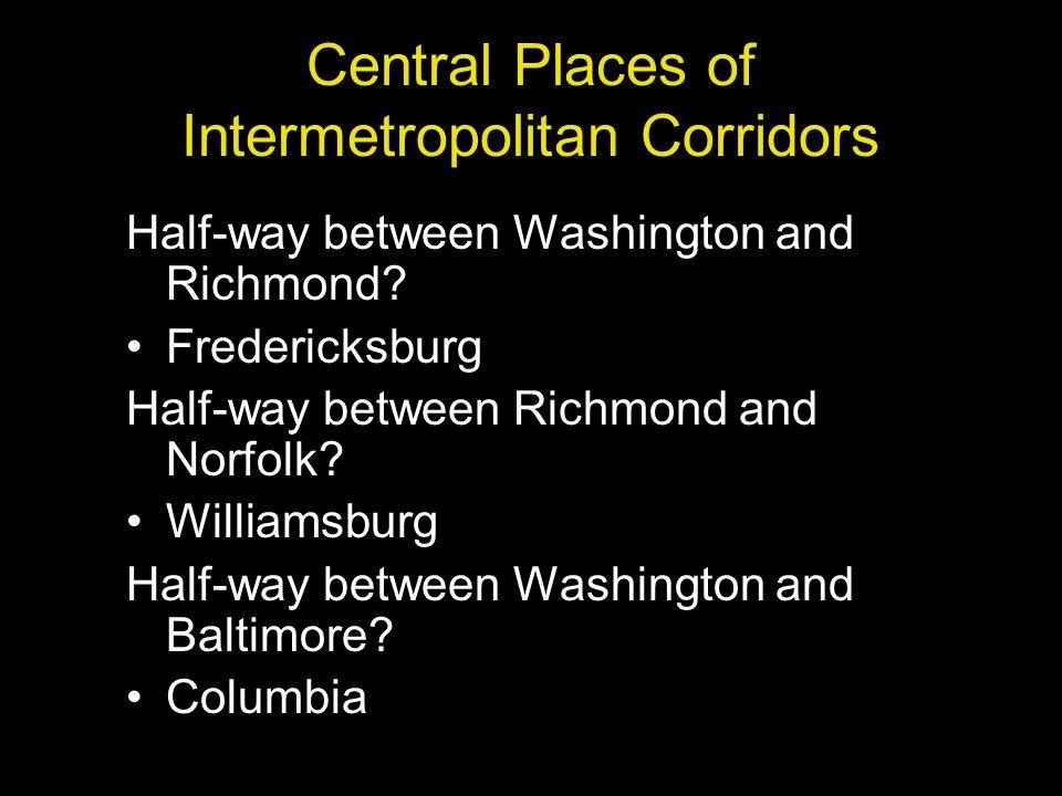 Central Places of Intermetropolitan Corridors Half-way between Washington and Richmond? Fredericksburg Half-way between Richmond and Norfolk? Williams