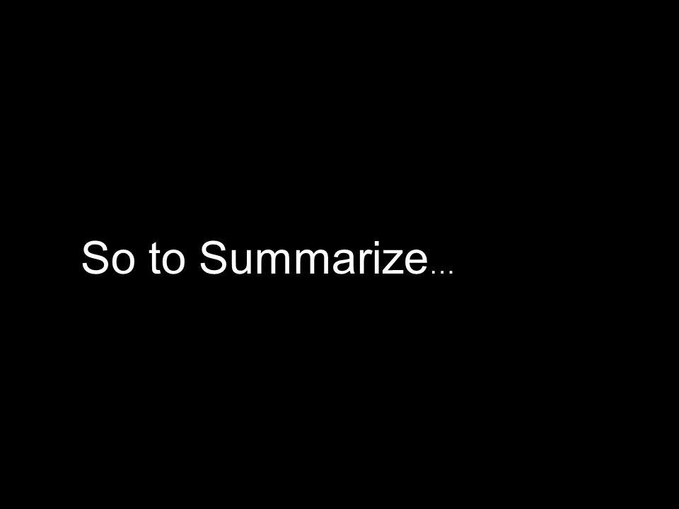 So to Summarize …