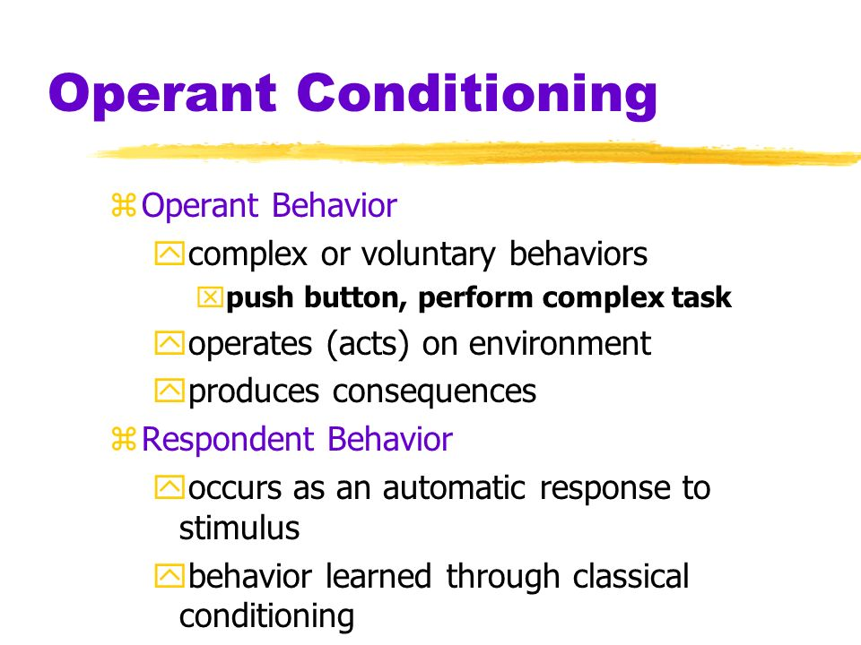 Operant Conditioning zOperant Conditioning ytype of learning in which behavior is strengthened if followed by reinforcement or diminished if followed