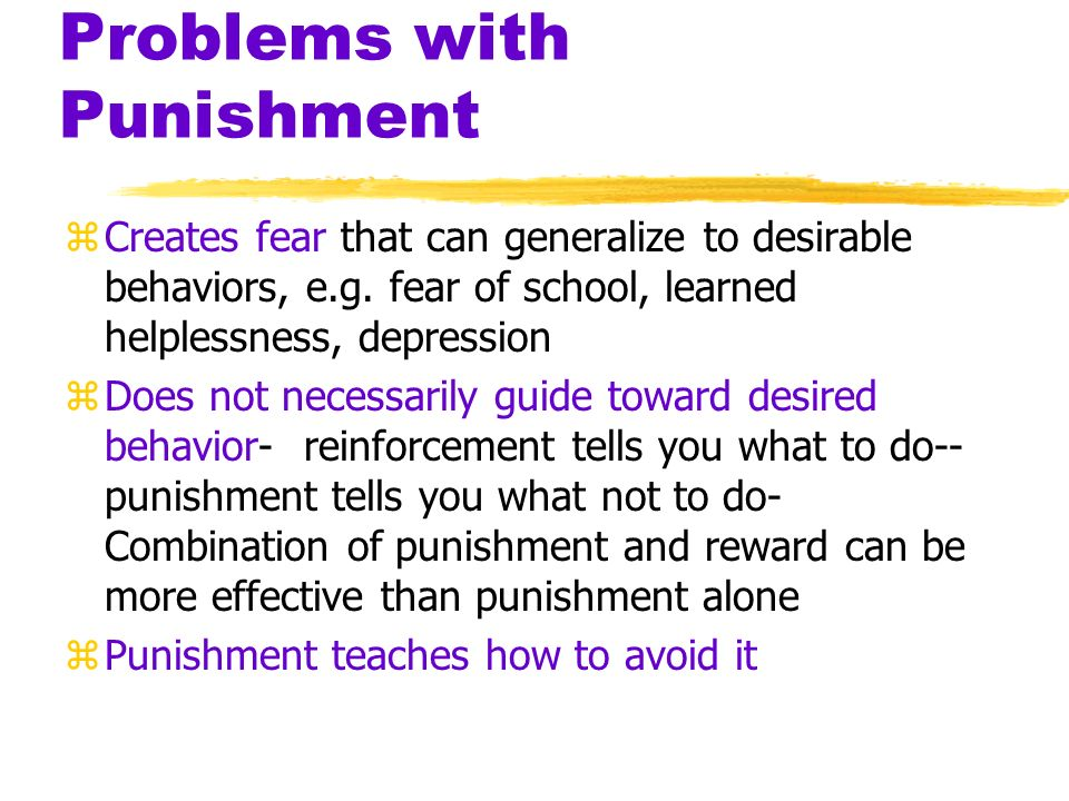 Problems with Punishment zPunished behavior is not forgotten, it's suppressed- behavior returns when punishment is no longer eminent zCauses increased