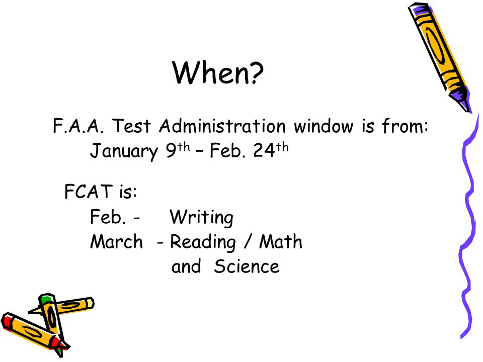 When? F.A.A. Test Administration window is from: January 9 th – Feb. 24 th FCAT is: Feb. - Writing March - Reading / Math and Science