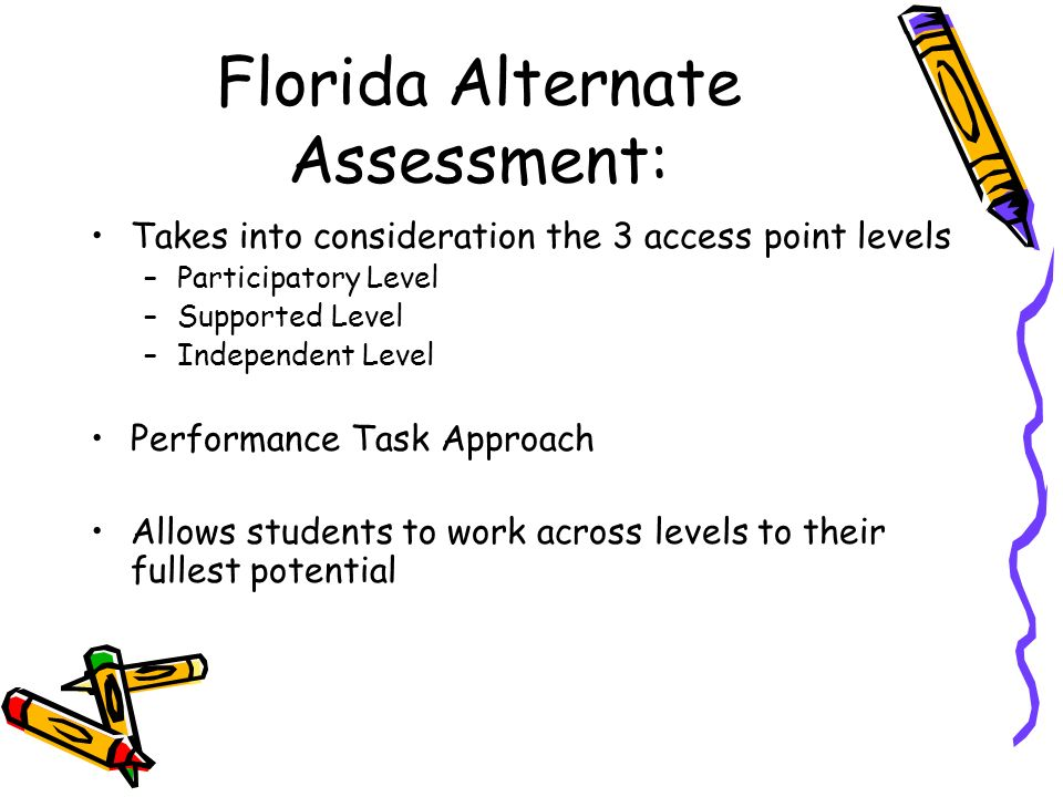 Florida Alternate Assessment: Takes into consideration the 3 access point levels –Participatory Level –Supported Level –Independent Level Performance Task Approach Allows students to work across levels to their fullest potential