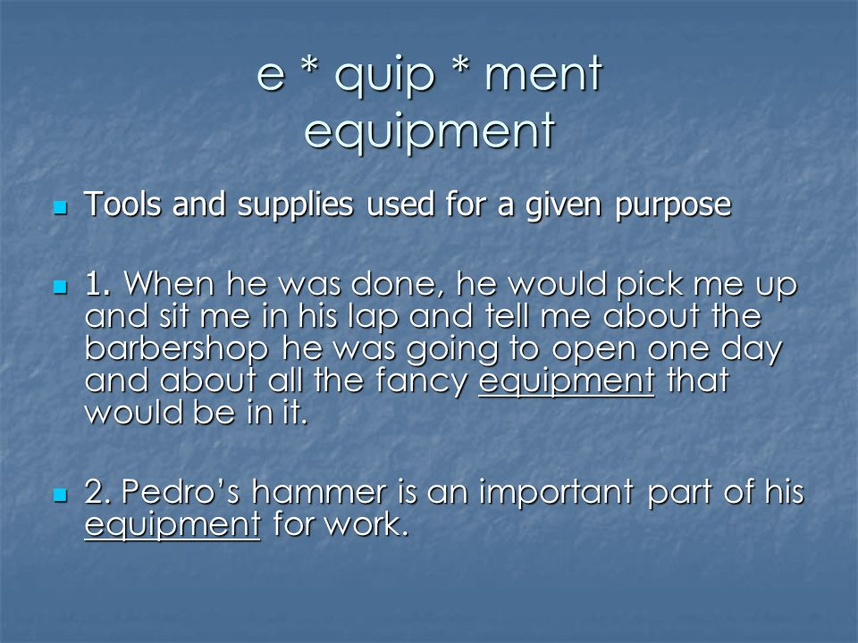 e * quip * ment equipment Tools and supplies used for a given purpose Tools and supplies used for a given purpose 1.