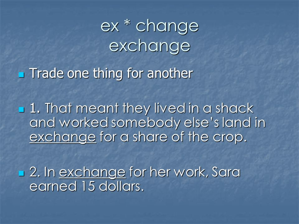 ex * change exchange Trade one thing for another Trade one thing for another 1.