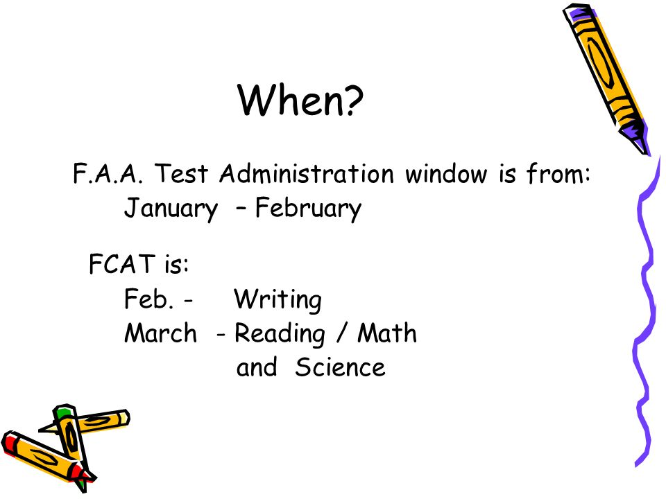 When. F.A.A. Test Administration window is from: January – February FCAT is: Feb.