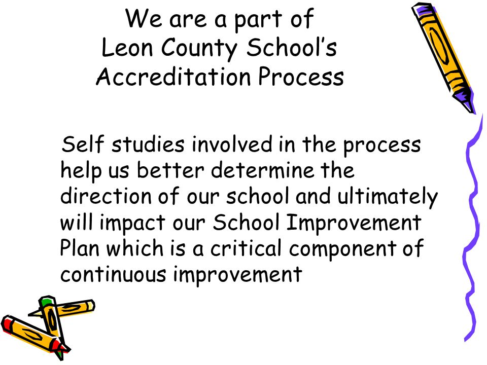 We are a part of Leon County Schools Accreditation Process Self studies involved in the process help us better determine the direction of our school and ultimately will impact our School Improvement Plan which is a critical component of continuous improvement