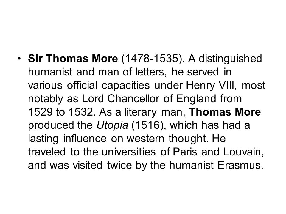 Sir Thomas More (1478-1535). A distinguished humanist and man of letters, he served in various official capacities under Henry VIII, most notably as L