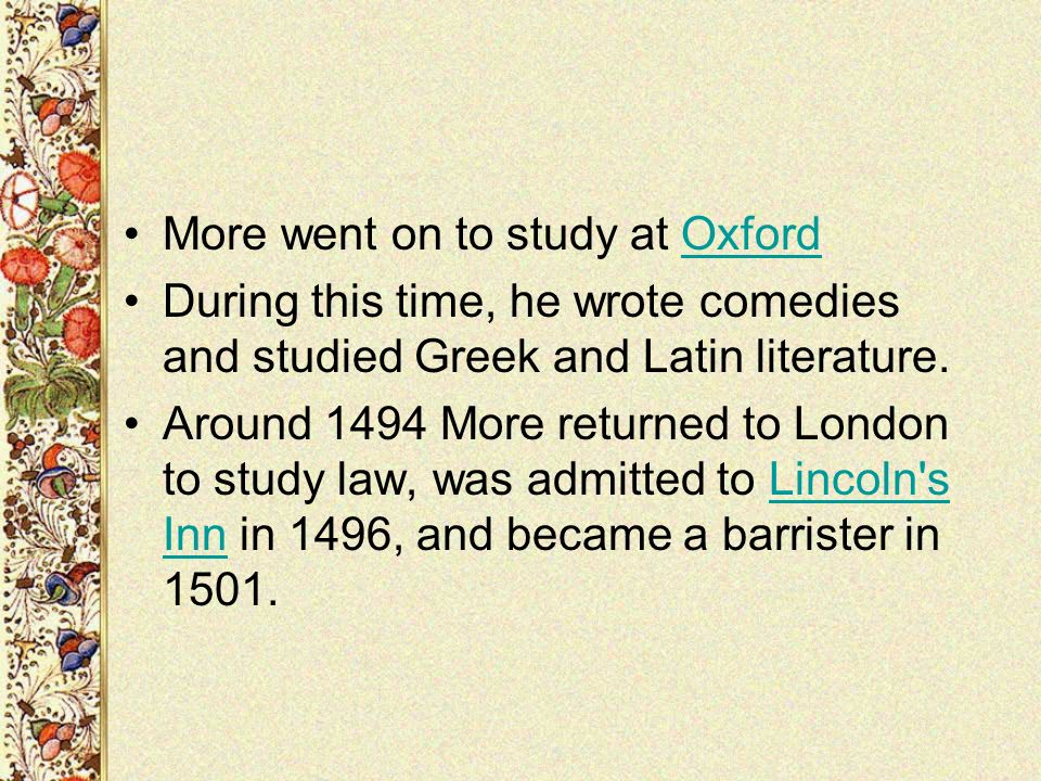 More went on to study at OxfordOxford During this time, he wrote comedies and studied Greek and Latin literature. Around 1494 More returned to London