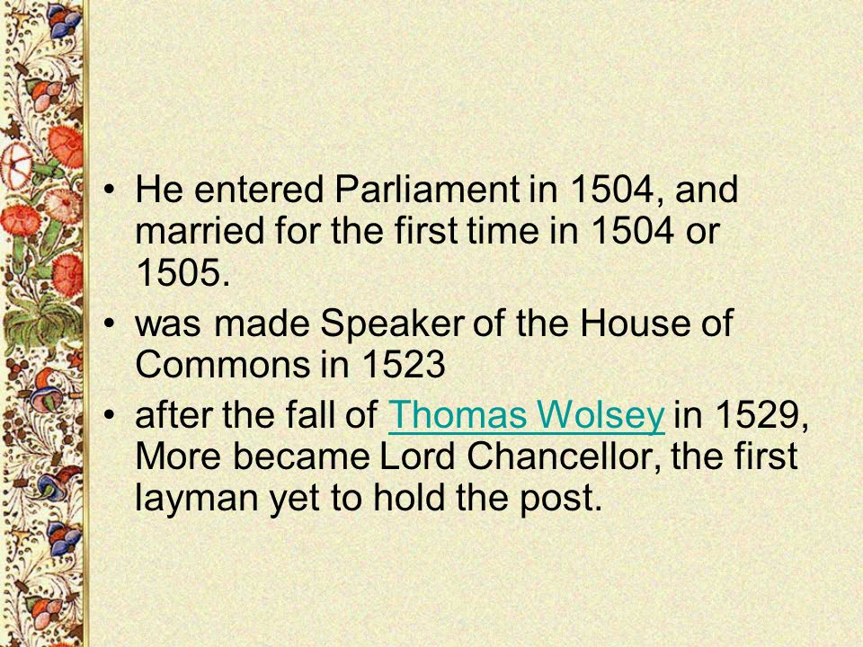 He entered Parliament in 1504, and married for the first time in 1504 or 1505. was made Speaker of the House of Commons in 1523 after the fall of Thom
