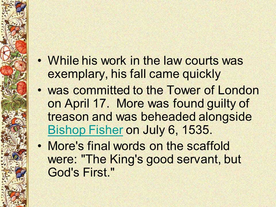 While his work in the law courts was exemplary, his fall came quickly was committed to the Tower of London on April 17. More was found guilty of treas