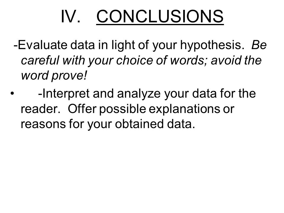 IV. CONCLUSIONS -Evaluate data in light of your hypothesis. Be careful with your choice of words; avoid the word prove! -Interpret and analyze your da