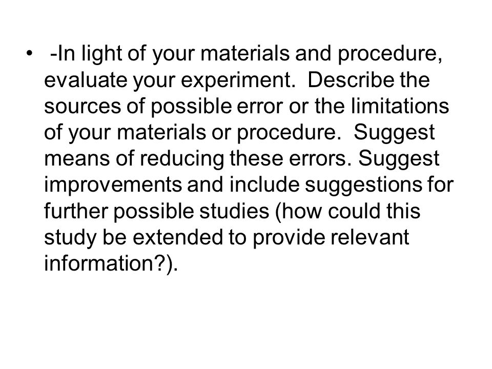 -In light of your materials and procedure, evaluate your experiment. Describe the sources of possible error or the limitations of your materials or pr