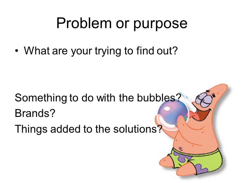 Problem or purpose What are your trying to find out? Something to do with the bubbles? Brands? Things added to the solutions?