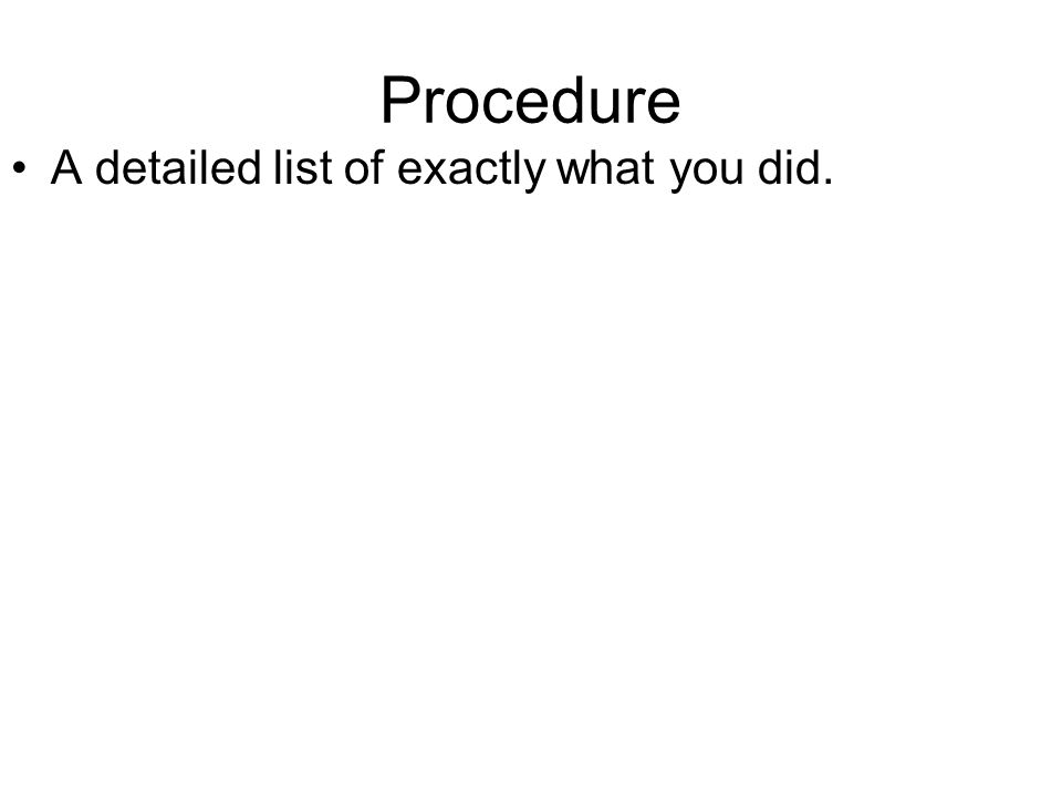 Procedure A detailed list of exactly what you did.