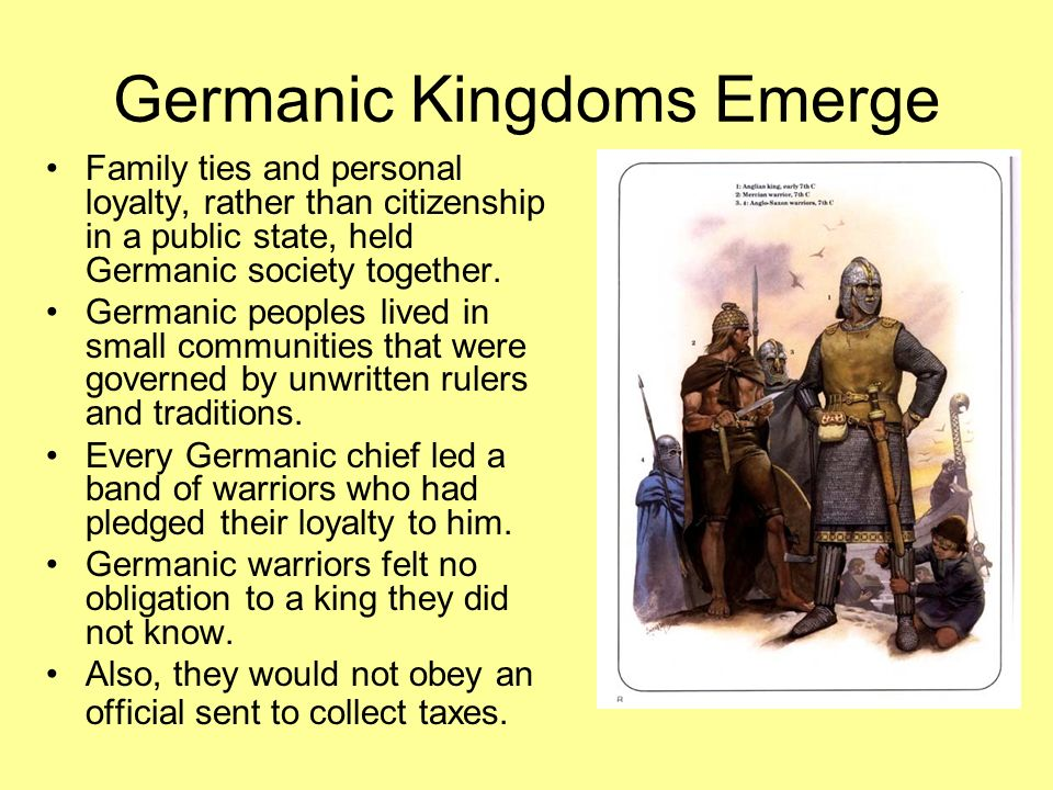Germanic Kingdoms Emerge Family ties and personal loyalty, rather than citizenship in a public state, held Germanic society together. Germanic peoples