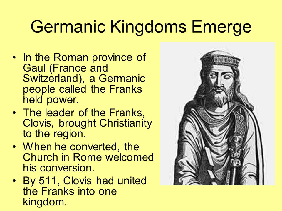 Germanic Kingdoms Emerge In the Roman province of Gaul (France and Switzerland), a Germanic people called the Franks held power.