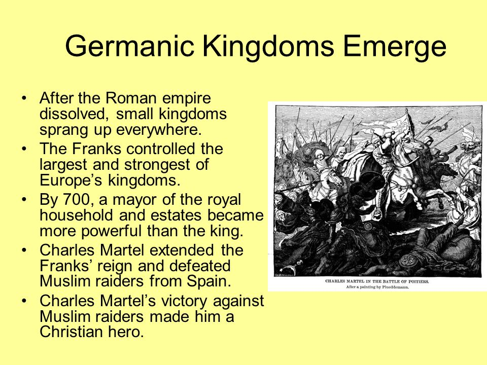 Germanic Kingdoms Emerge After the Roman empire dissolved, small kingdoms sprang up everywhere.