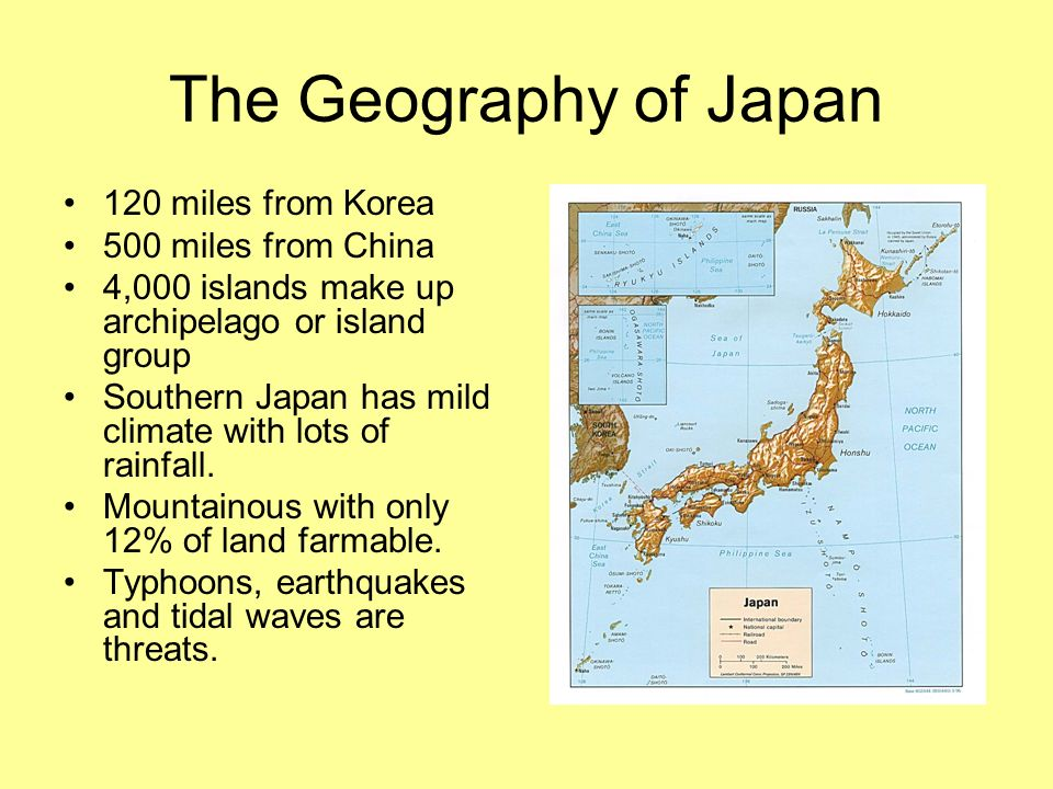 The Geography of Japan 120 miles from Korea 500 miles from China 4,000 islands make up archipelago or island group Southern Japan has mild climate with lots of rainfall.