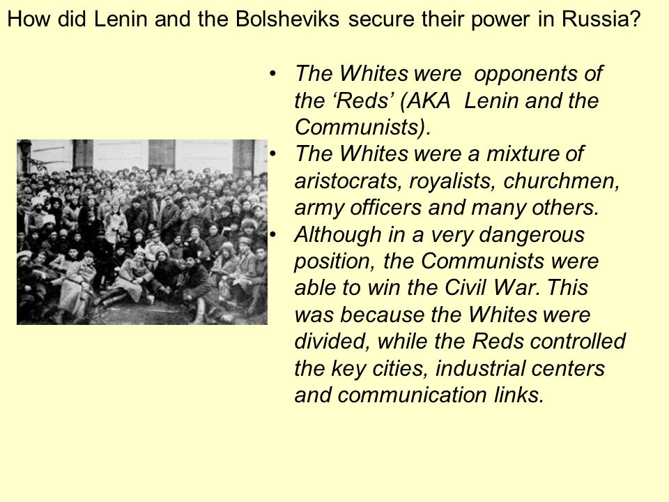 How did Lenin and the Bolsheviks secure their power in Russia? The Whites were opponents of the Reds (AKA Lenin and the Communists). The Whites were a