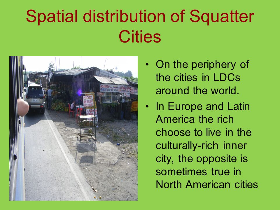 Spatial distribution of Squatter Cities On the periphery of the cities in LDCs around the world. In Europe and Latin America the rich choose to live i
