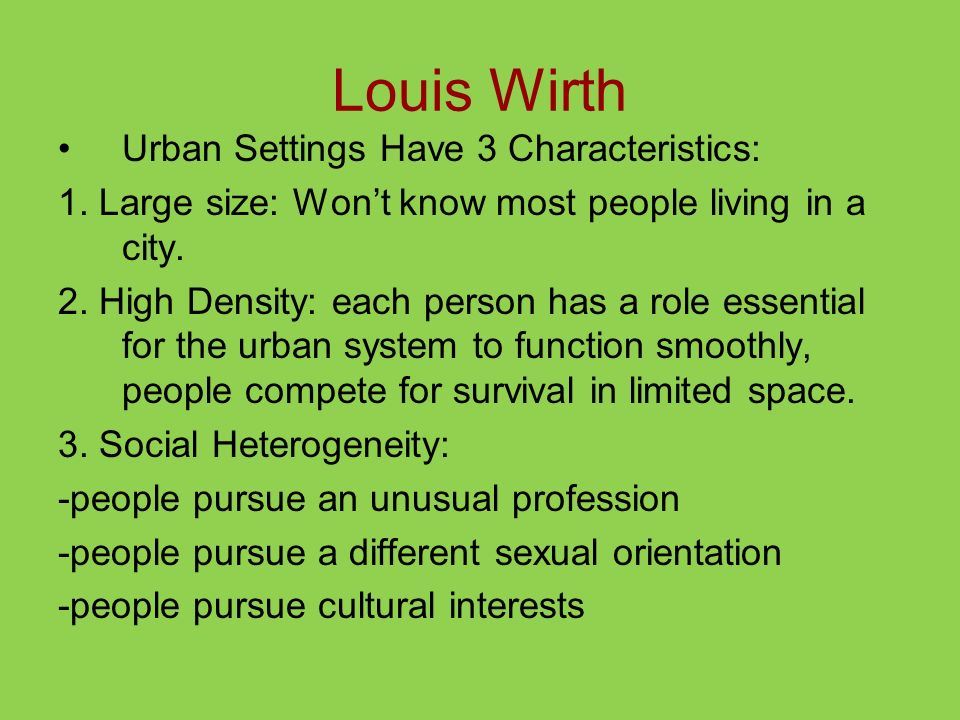 Louis Wirth Urban Settings Have 3 Characteristics: 1. Large size: Wont know most people living in a city. 2. High Density: each person has a role esse