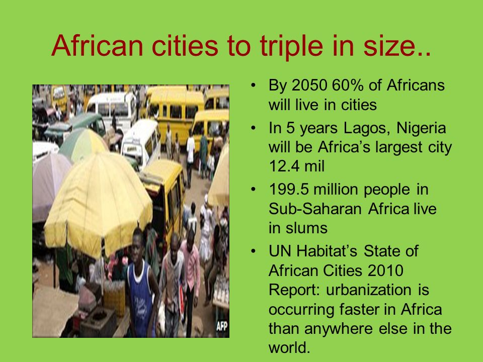 African cities to triple in size.. By 2050 60% of Africans will live in cities In 5 years Lagos, Nigeria will be Africas largest city 12.4 mil 199.5 m