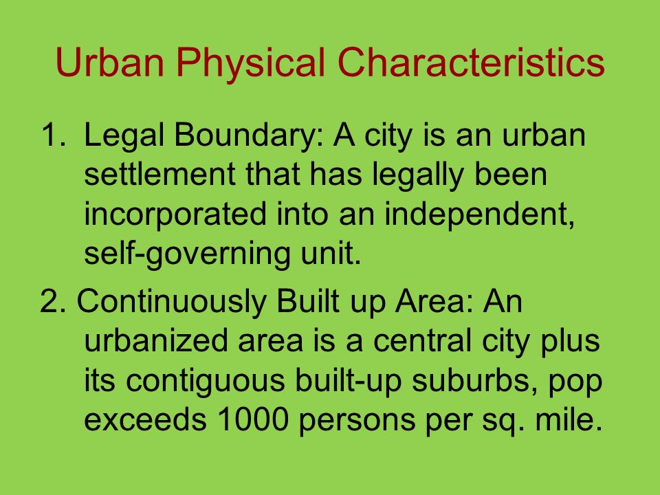 Urban Physical Characteristics 1.Legal Boundary: A city is an urban settlement that has legally been incorporated into an independent, self-governing